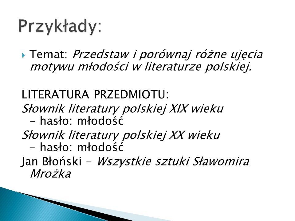 Przykłady: Temat: Przedstaw i porównaj różne ujęcia motywu młodości w literaturze polskiej. LITERATURA PRZEDMIOTU: