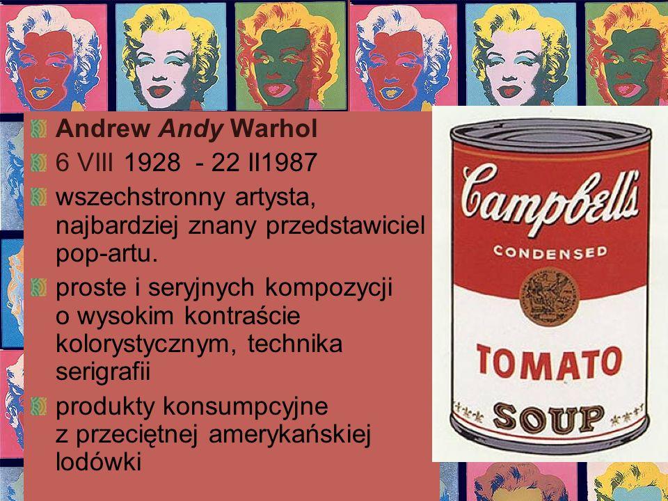 Andrew Andy Warhol 6 VIII 1928 - 22 II1987. wszechstronny artysta, najbardziej znany przedstawiciel pop-artu.
