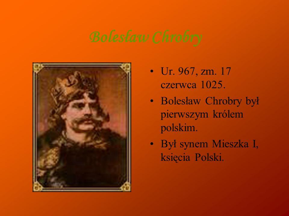 Bolesław Chrobry Ur. 967, zm. 17 czerwca 1025.