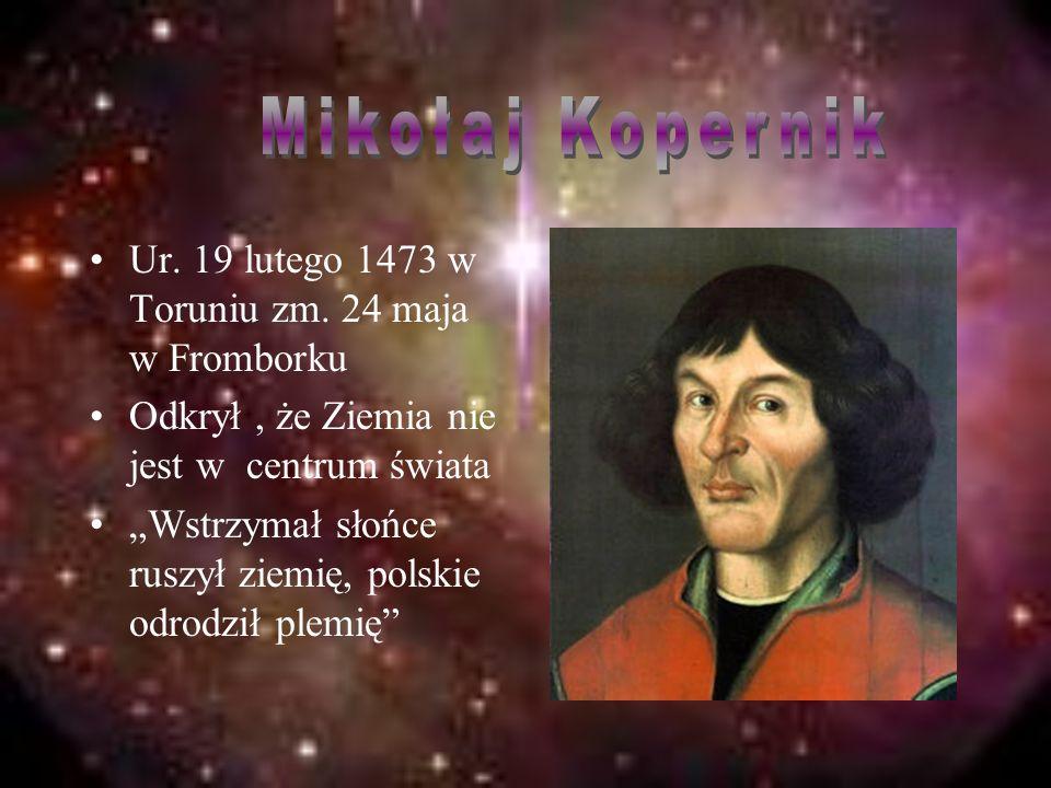 Mikołaj Kopernik Ur. 19 lutego 1473 w Toruniu zm. 24 maja w Fromborku