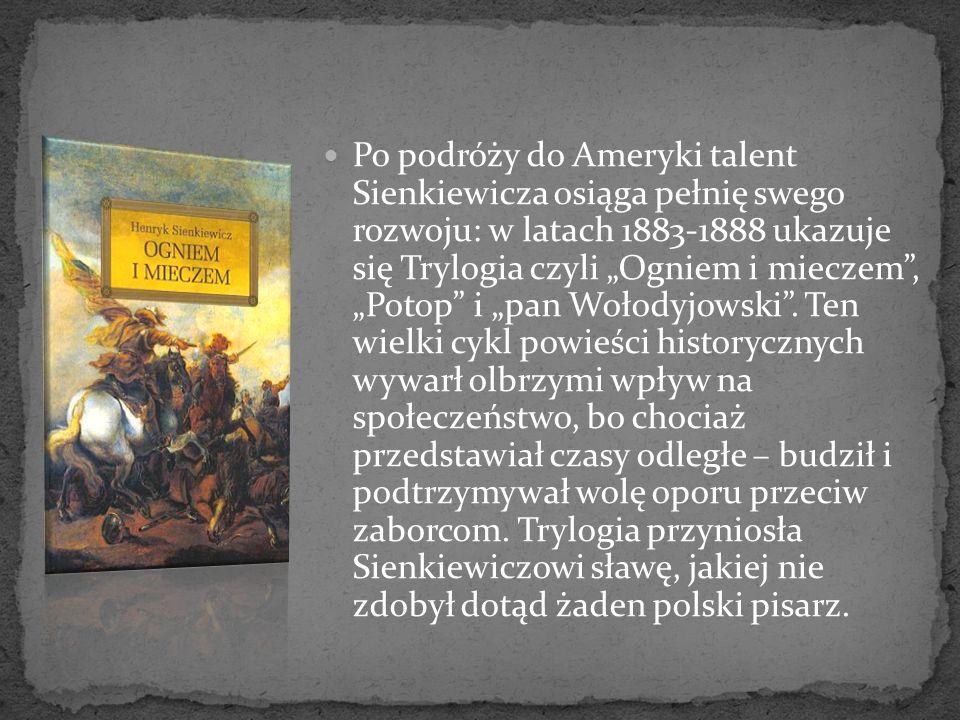 """Po podróży do Ameryki talent Sienkiewicza osiąga pełnię swego rozwoju: w latach 1883-1888 ukazuje się Trylogia czyli """"Ogniem i mieczem , """"Potop i """"pan Wołodyjowski ."""