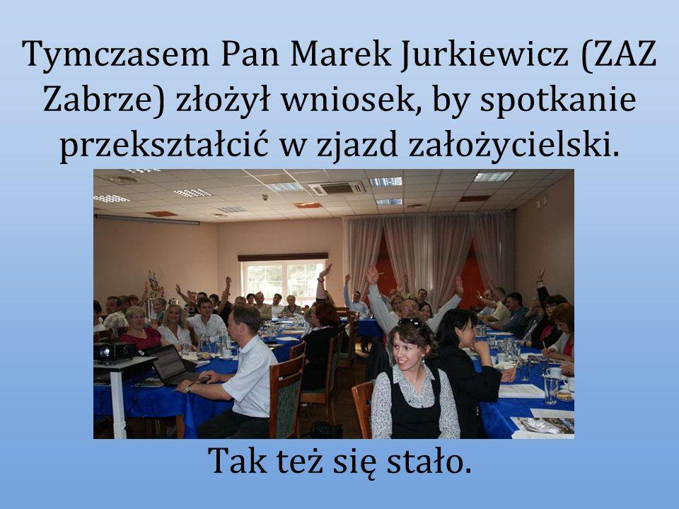 Tymczasem Pan Marek Jurkiewicz (ZAZ Zabrze) złożył wniosek, by spotkanie przekształcić w zjazd założycielski.