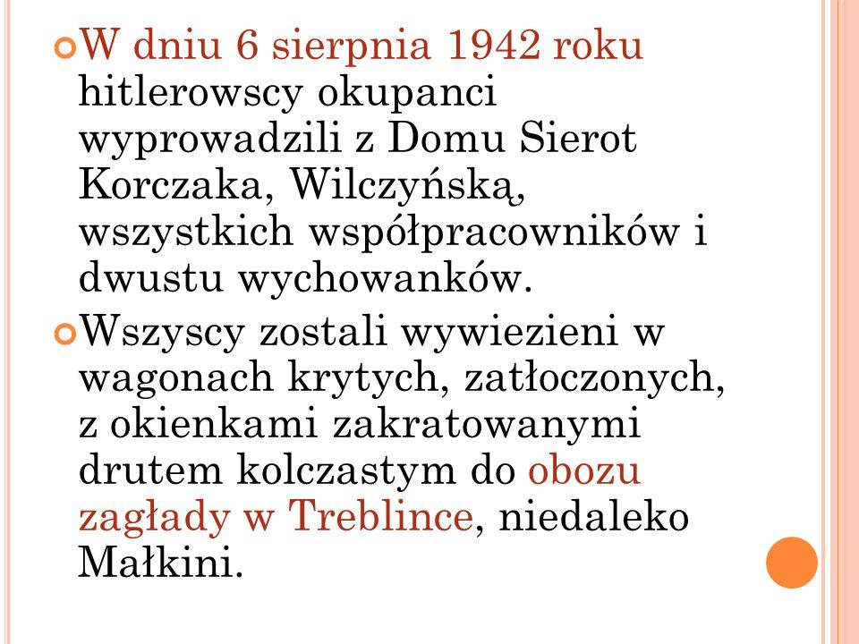 W dniu 6 sierpnia 1942 roku hitlerowscy okupanci wyprowadzili z Domu Sierot Korczaka, Wilczyńską, wszystkich współpracowników i dwustu wychowanków.