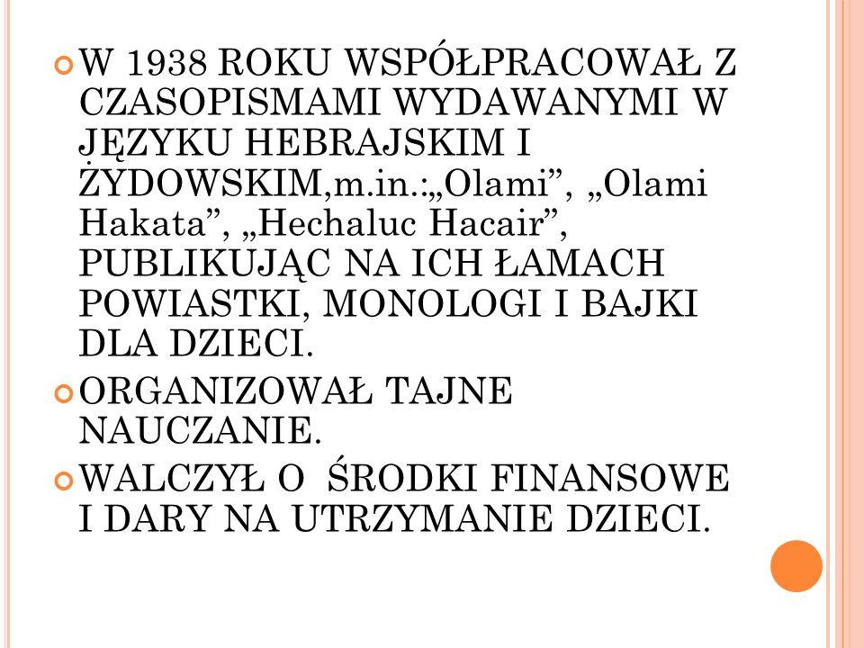 """W 1938 ROKU WSPÓŁPRACOWAŁ Z CZASOPISMAMI WYDAWANYMI W JĘZYKU HEBRAJSKIM I ŻYDOWSKIM,m.in.:""""Olami , """"Olami Hakata , """"Hechaluc Hacair , PUBLIKUJĄC NA ICH ŁAMACH POWIASTKI, MONOLOGI I BAJKI DLA DZIECI."""