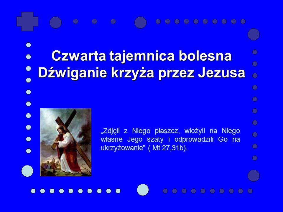 Czwarta tajemnica bolesna Dźwiganie krzyża przez Jezusa