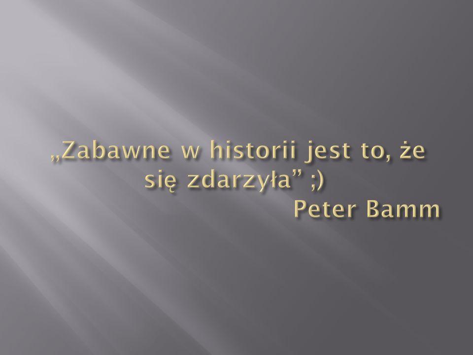 """""""Zabawne w historii jest to, że się zdarzyła ;) Peter Bamm"""