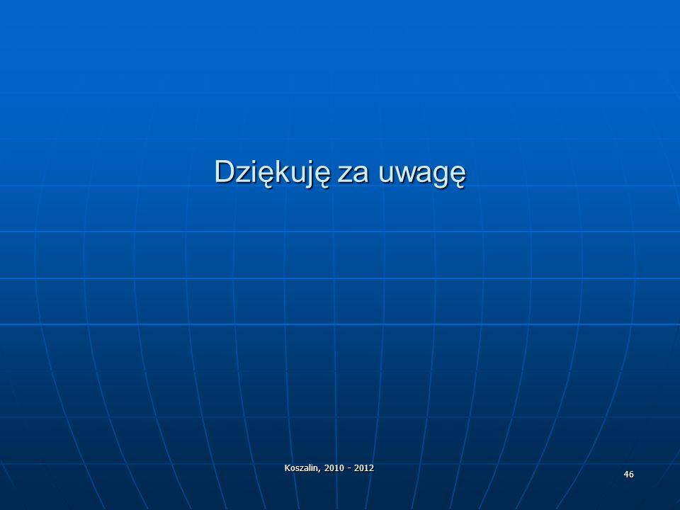 Dziękuję za uwagę Koszalin, 2010 - 2012 46