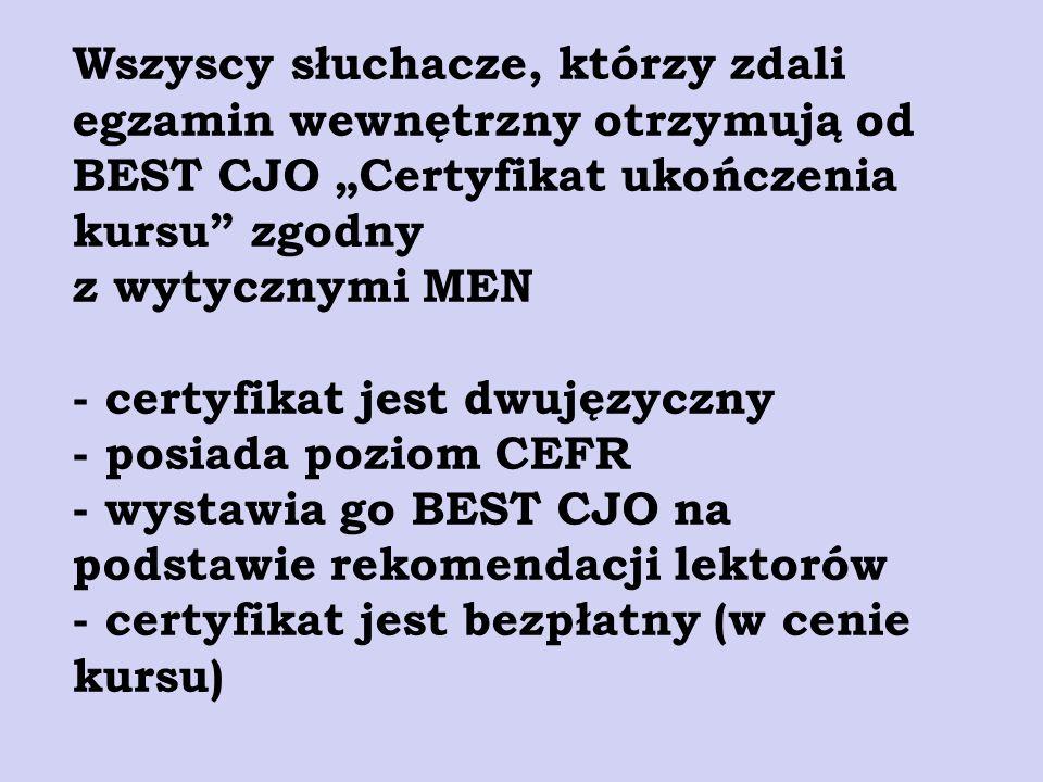 """Wszyscy słuchacze, którzy zdali egzamin wewnętrzny otrzymują od BEST CJO """"Certyfikat ukończenia kursu zgodny z wytycznymi MEN - certyfikat jest dwujęzyczny - posiada poziom CEFR - wystawia go BEST CJO na podstawie rekomendacji lektorów - certyfikat jest bezpłatny (w cenie kursu)"""