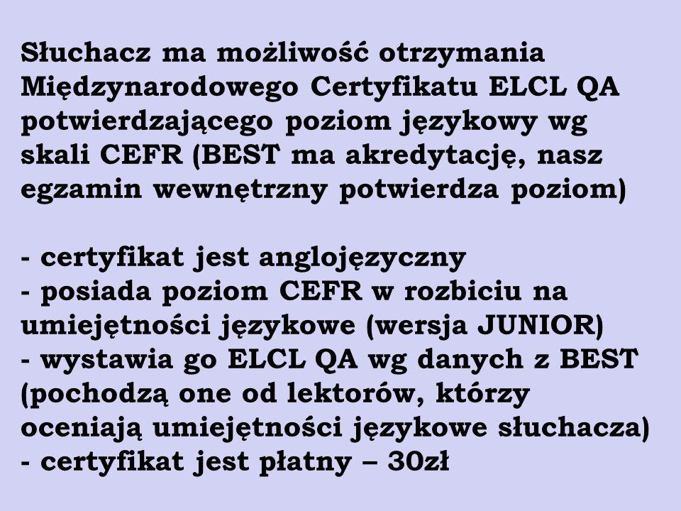 Słuchacz ma możliwość otrzymania Międzynarodowego Certyfikatu ELCL QA potwierdzającego poziom językowy wg skali CEFR (BEST ma akredytację, nasz egzamin wewnętrzny potwierdza poziom) - certyfikat jest anglojęzyczny - posiada poziom CEFR w rozbiciu na umiejętności językowe (wersja JUNIOR) - wystawia go ELCL QA wg danych z BEST (pochodzą one od lektorów, którzy oceniają umiejętności językowe słuchacza) - certyfikat jest płatny – 30zł