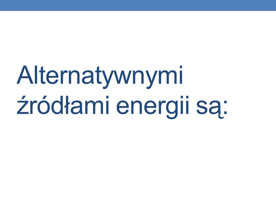 Alternatywnymi źródłami energii są: