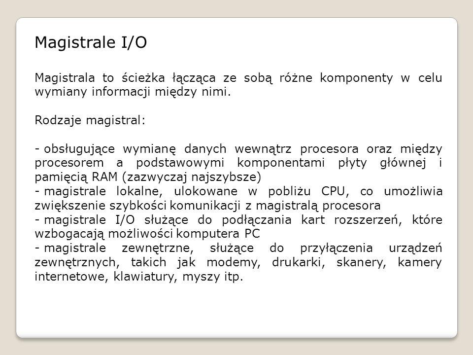 Magistrale I/O Magistrala to ścieżka łącząca ze sobą różne komponenty w celu wymiany informacji między nimi.
