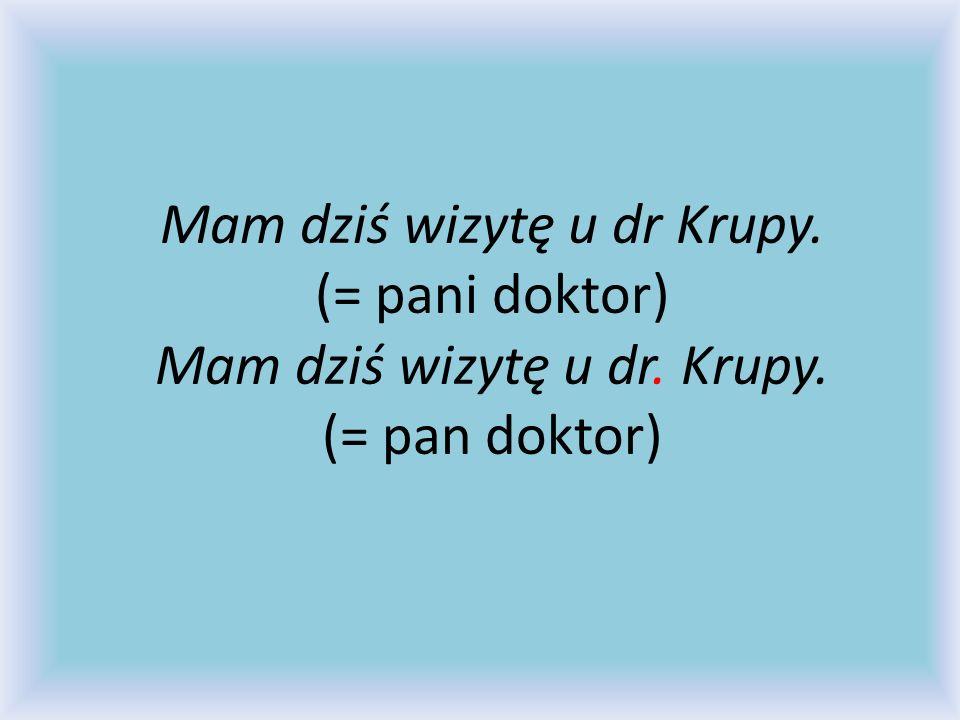 Mam dziś wizytę u dr Krupy. (= pani doktor) Mam dziś wizytę u dr. Krupy. (= pan doktor)
