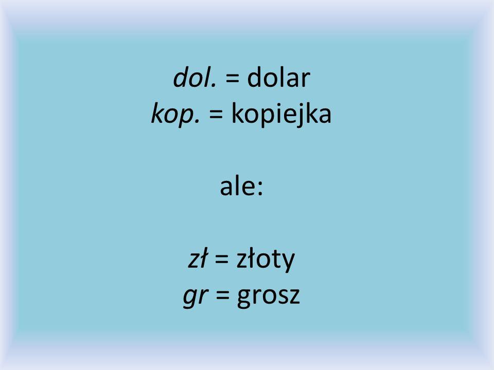 dol. = dolar kop. = kopiejka ale: zł = złoty gr = grosz