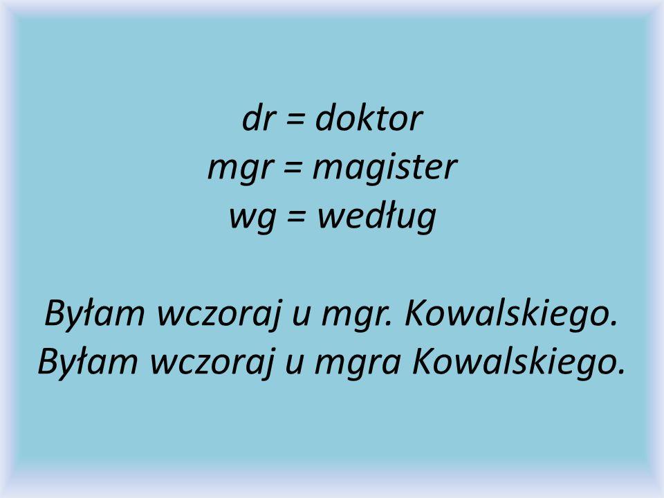 dr = doktor mgr = magister wg = według Byłam wczoraj u mgr.