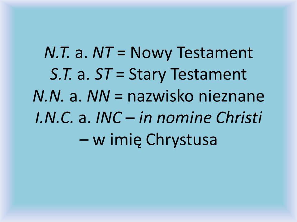 N. T. a. NT = Nowy Testament S. T. a. ST = Stary Testament N. N. a