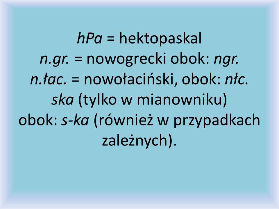 hPa = hektopaskal n. gr. = nowogrecki obok: ngr. n. łac