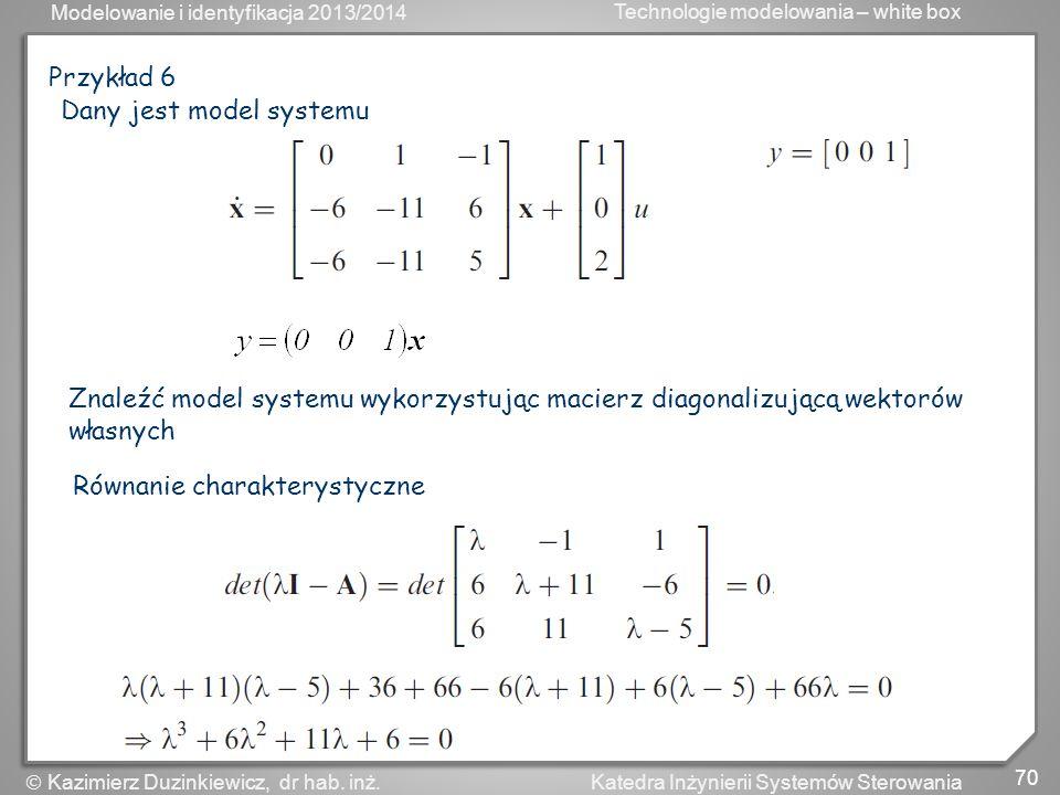 Przykład 6 Dany jest model systemu. Znaleźć model systemu wykorzystując macierz diagonalizującą wektorów własnych.