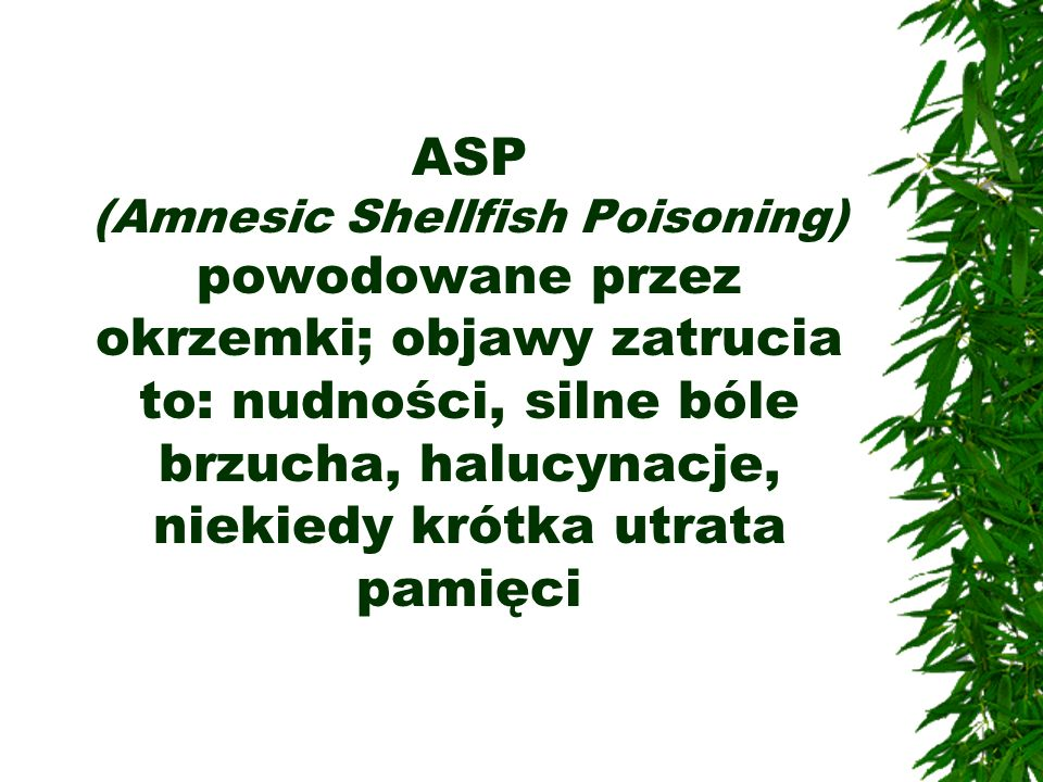 ASP (Amnesic Shellfish Poisoning) powodowane przez okrzemki; objawy zatrucia to: nudności, silne bóle brzucha, halucynacje, niekiedy krótka utrata pamięci