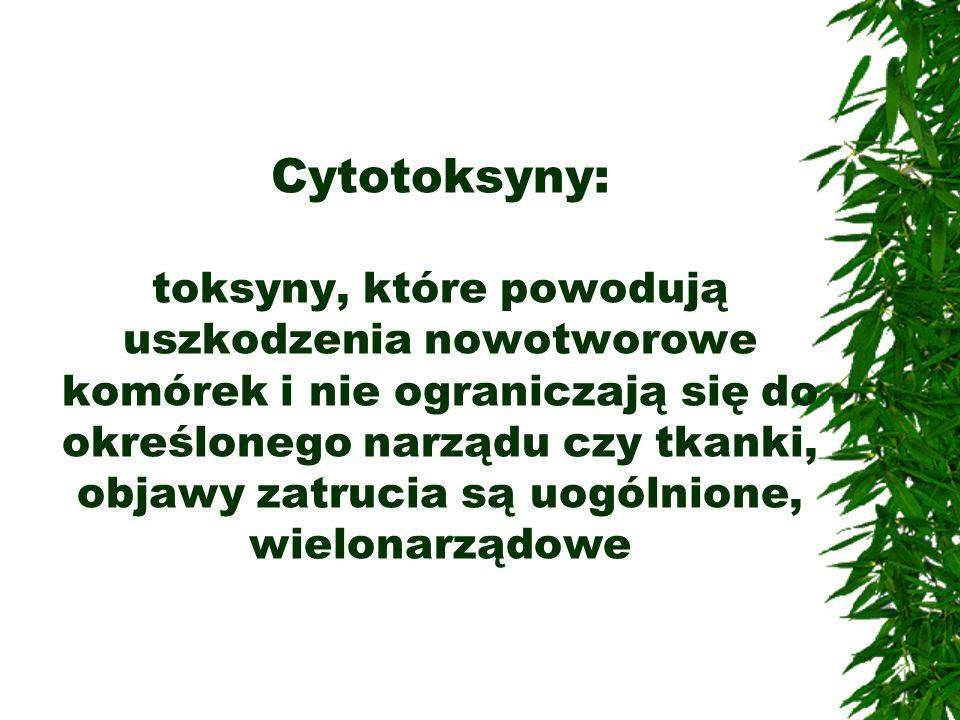Cytotoksyny: toksyny, które powodują uszkodzenia nowotworowe komórek i nie ograniczają się do określonego narządu czy tkanki, objawy zatrucia są uogólnione, wielonarządowe
