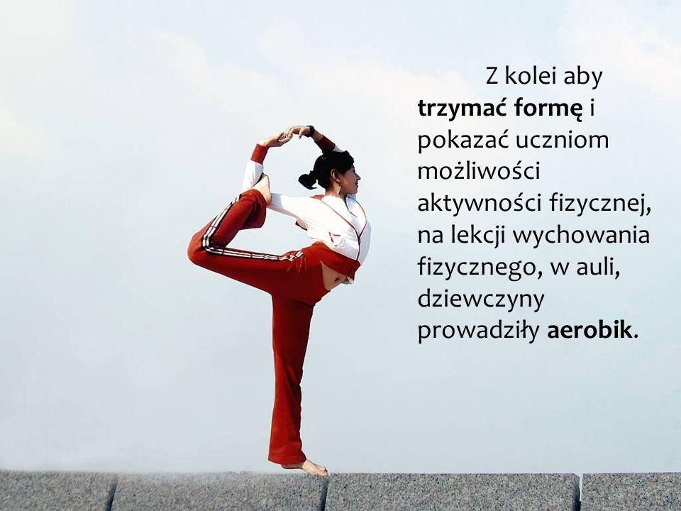 Z kolei aby trzymać formę i pokazać uczniom możliwości aktywności fizycznej, na lekcji wychowania fizycznego, w auli, dziewczyny prowadziły aerobik.