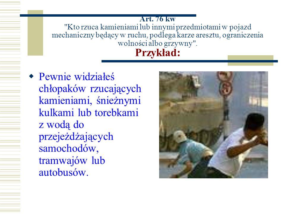 Art. 76 kw Kto rzuca kamieniami lub innymi przedmiotami w pojazd mechaniczny będący w ruchu, podlega karze aresztu, ograniczenia wolności albo grzywny . Przykład: