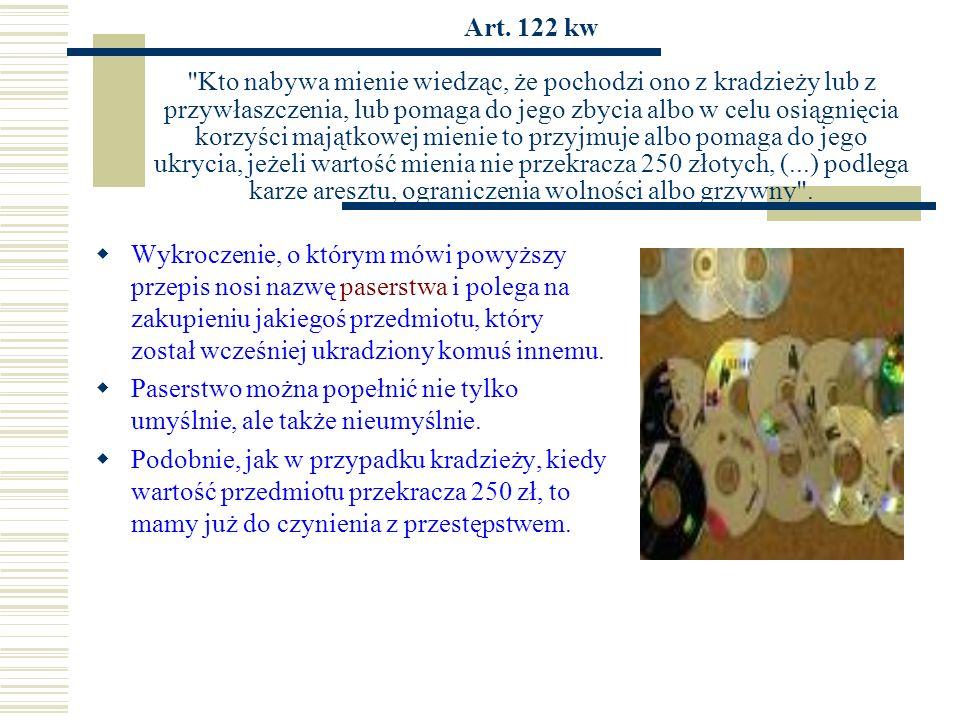 Art. 122 kw Kto nabywa mienie wiedząc, że pochodzi ono z kradzieży lub z przywłaszczenia, lub pomaga do jego zbycia albo w celu osiągnięcia korzyści majątkowej mienie to przyjmuje albo pomaga do jego ukrycia, jeżeli wartość mienia nie przekracza 250 złotych, (...) podlega karze aresztu, ograniczenia wolności albo grzywny .
