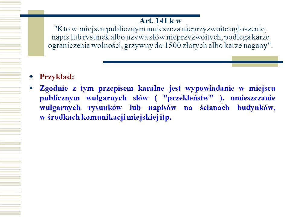 Art. 141 k w Kto w miejscu publicznym umieszcza nieprzyzwoite ogłoszenie, napis lub rysunek albo używa słów nieprzyzwoitych, podlega karze ograniczenia wolności, grzywny do 1500 złotych albo karze nagany .
