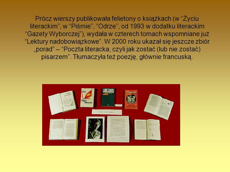 Prócz wierszy publikowała felietony o książkach (w Życiu literackim , w Piśmie , Odrze , od 1993 w dodatku literackim Gazety Wyborczej ), wydała w czterech tomach wspomniane już Lektury nadobowiązkowe .