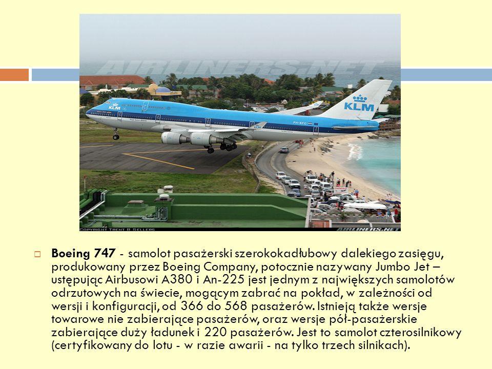 Boeing 747 - samolot pasażerski szerokokadłubowy dalekiego zasięgu, produkowany przez Boeing Company, potocznie nazywany Jumbo Jet – ustępując Airbusowi A380 i An-225 jest jednym z największych samolotów odrzutowych na świecie, mogącym zabrać na pokład, w zależności od wersji i konfiguracji, od 366 do 568 pasażerów.