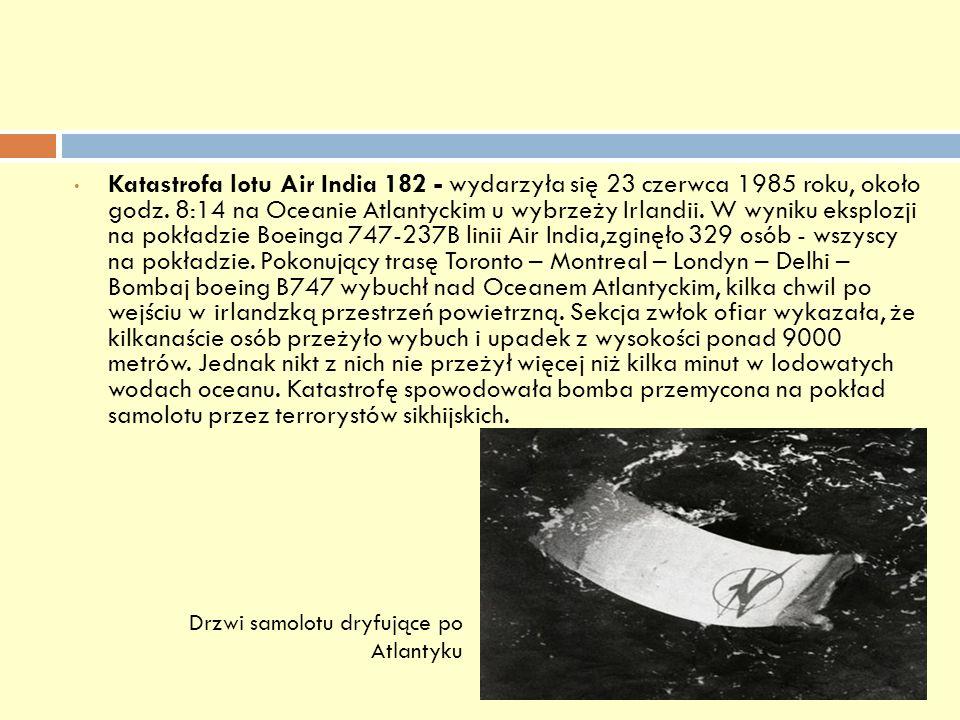 Katastrofa lotu Air India 182 - wydarzyła się 23 czerwca 1985 roku, około godz. 8:14 na Oceanie Atlantyckim u wybrzeży Irlandii. W wyniku eksplozji na pokładzie Boeinga 747-237B linii Air India,zginęło 329 osób - wszyscy na pokładzie. Pokonujący trasę Toronto – Montreal – Londyn – Delhi – Bombaj boeing B747 wybuchł nad Oceanem Atlantyckim, kilka chwil po wejściu w irlandzką przestrzeń powietrzną. Sekcja zwłok ofiar wykazała, że kilkanaście osób przeżyło wybuch i upadek z wysokości ponad 9000 metrów. Jednak nikt z nich nie przeżył więcej niż kilka minut w lodowatych wodach oceanu. Katastrofę spowodowała bomba przemycona na pokład samolotu przez terrorystów sikhijskich.