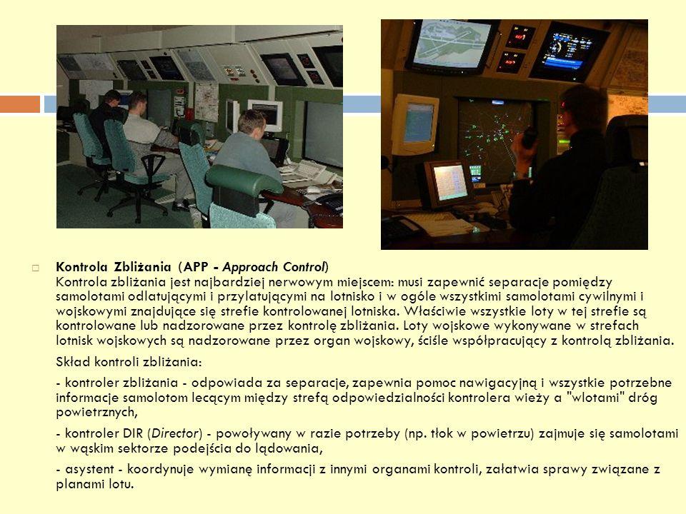 Kontrola Zbliżania (APP - Approach Control) Kontrola zbliżania jest najbardziej nerwowym miejscem: musi zapewnić separacje pomiędzy samolotami odlatującymi i przylatującymi na lotnisko i w ogóle wszystkimi samolotami cywilnymi i wojskowymi znajdujące się strefie kontrolowanej lotniska. Właściwie wszystkie loty w tej strefie są kontrolowane lub nadzorowane przez kontrolę zbliżania. Loty wojskowe wykonywane w strefach lotnisk wojskowych są nadzorowane przez organ wojskowy, ściśle współpracujący z kontrolą zbliżania.