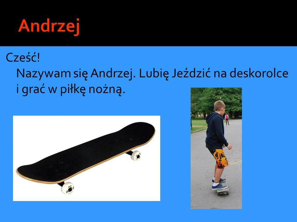 Andrzej Cześć! Nazywam się Andrzej. Lubię Jeździć na deskorolce i grać w piłkę nożną.