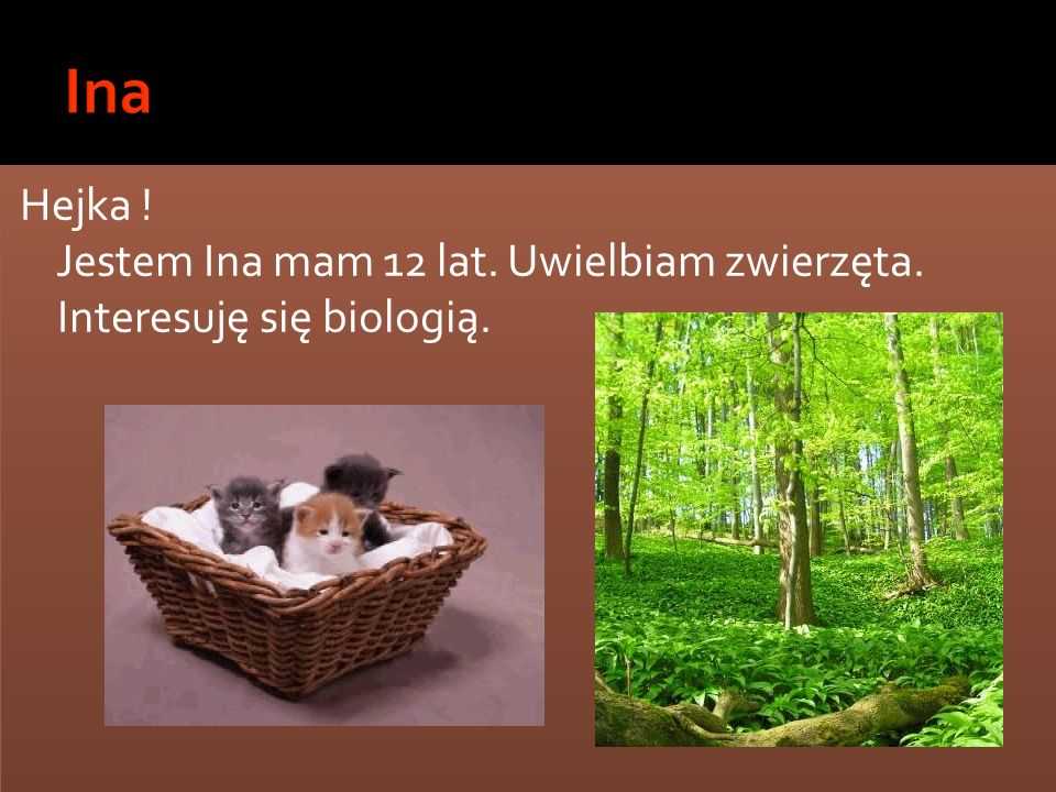 Ina Hejka ! Jestem Ina mam 12 lat. Uwielbiam zwierzęta. Interesuję się biologią.