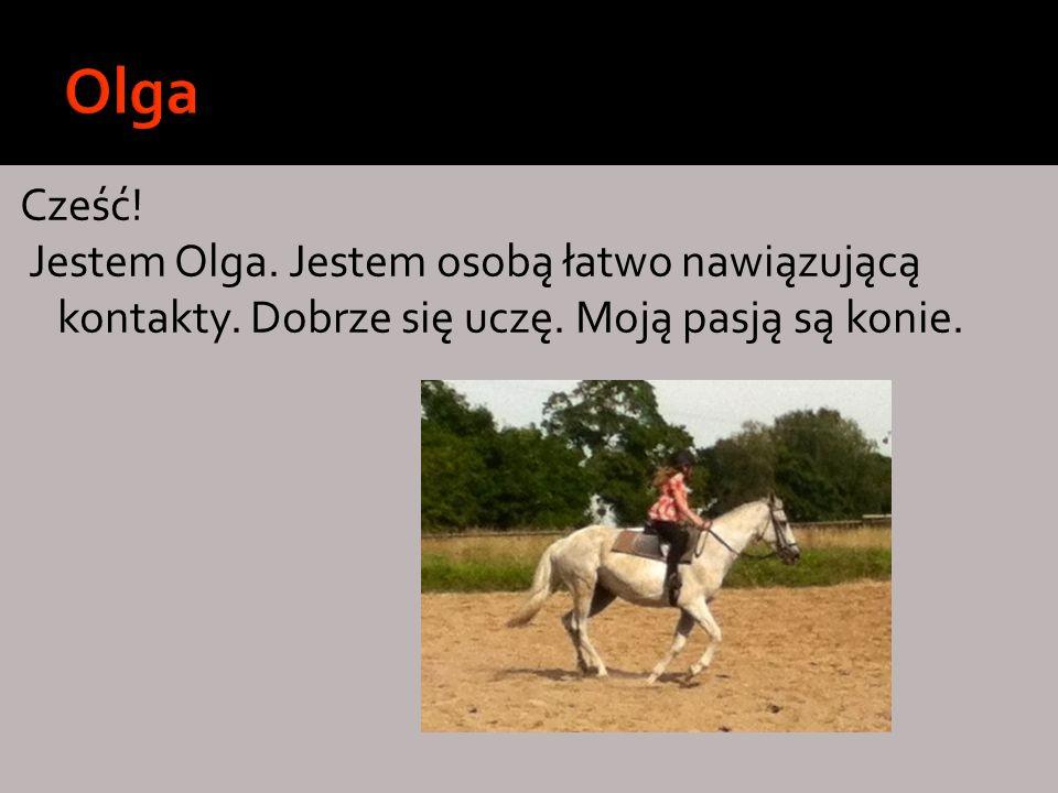 Olga Cześć. Jestem Olga. Jestem osobą łatwo nawiązującą kontakty.