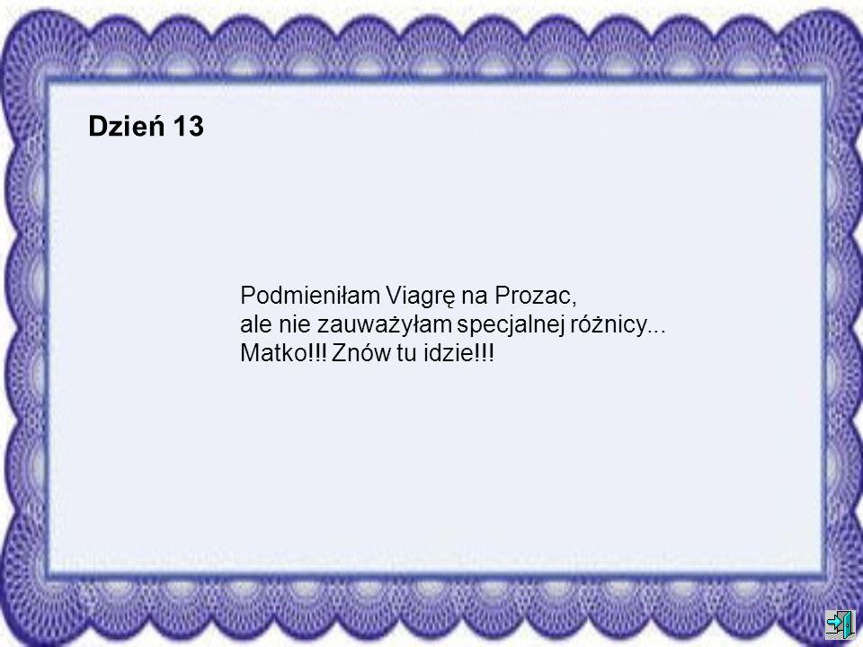 Dzień 13Podmieniłam Viagrę na Prozac, ale nie zauważyłam specjalnej różnicy...
