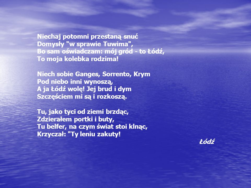 Niechaj potomni przestaną snuć Domysły w sprawie Tuwima , Bo sam oświadczam: mój gród - to Łódź, To moja kolebka rodzima!