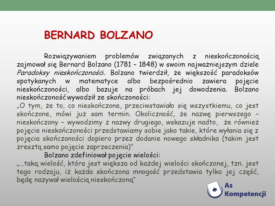 BERNARD BOLZANO Rozwiązywaniem problemów związanych z nieskończonością zajmował się Bernard Bolzano (1781 – 1848) w swoim najważniejszym dziele Paradoksy nieskończoności.
