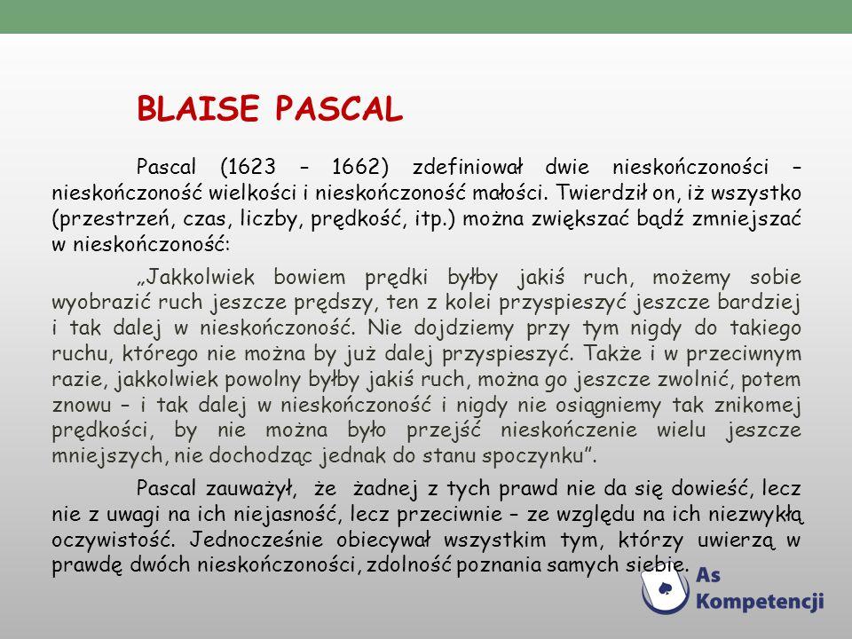 BLAISE PASCAL Pascal (1623 – 1662) zdefiniował dwie nieskończoności – nieskończoność wielkości i nieskończoność małości.