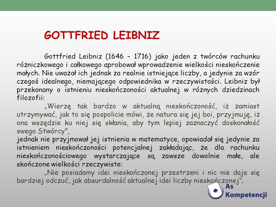 GOTTFRIED LEIBNIZ Gottfried Leibniz (1646 – 1716) jako jeden z twórców rachunku różniczkowego i całkowego aprobował wprowadzenie wielkości nieskończenie małych.