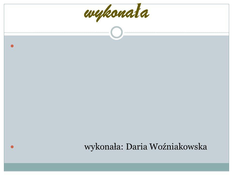wykonała wykonała: Daria Woźniakowska