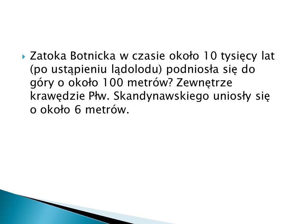 Zatoka Botnicka w czasie około 10 tysięcy lat (po ustąpieniu lądolodu) podniosła się do góry o około 100 metrów.