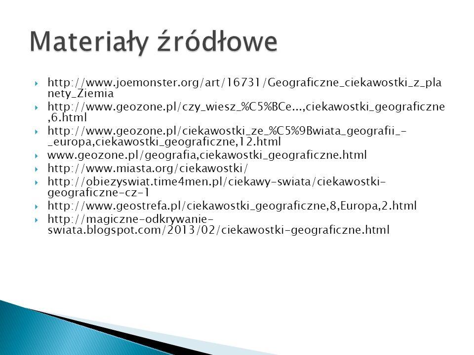 Materiały źródłowe http://www.joemonster.org/art/16731/Geograficzne_ciekawostki_z_pla nety_Ziemia.