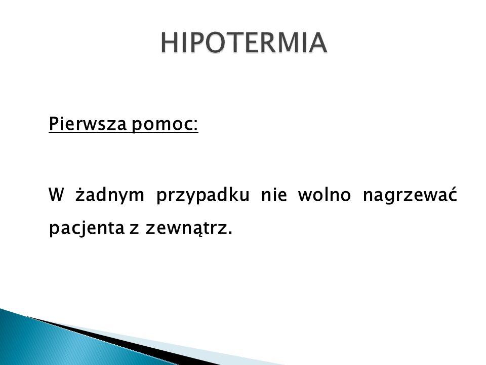 HIPOTERMIA Pierwsza pomoc: W żadnym przypadku nie wolno nagrzewać pacjenta z zewnątrz.