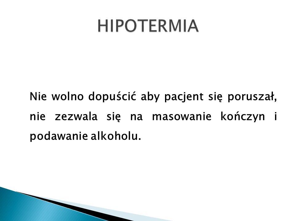 HIPOTERMIA Nie wolno dopuścić aby pacjent się poruszał, nie zezwala się na masowanie kończyn i podawanie alkoholu.