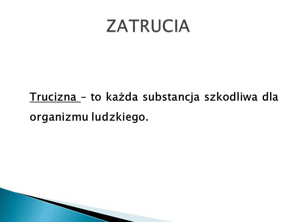 ZATRUCIA Trucizna – to każda substancja szkodliwa dla organizmu ludzkiego.
