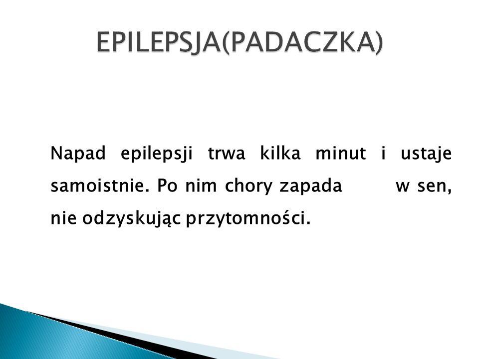 EPILEPSJA(PADACZKA) Napad epilepsji trwa kilka minut i ustaje samoistnie.