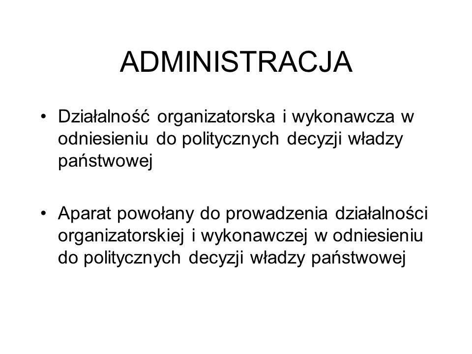ADMINISTRACJA Działalność organizatorska i wykonawcza w odniesieniu do politycznych decyzji władzy państwowej.