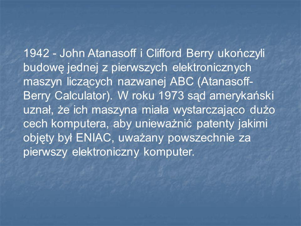 1942 - John Atanasoff i Clifford Berry ukończyli budowę jednej z pierwszych elektronicznych maszyn liczących nazwanej ABC (Atanasoff-Berry Calculator).