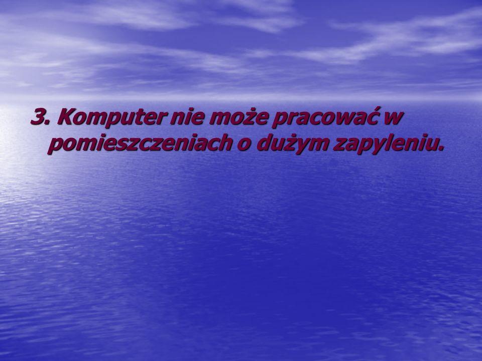 3. Komputer nie może pracować w pomieszczeniach o dużym zapyleniu.