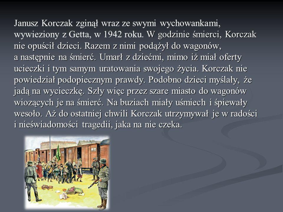 Janusz Korczak zginął wraz ze swymi wychowankami, wywieziony z Getta, w 1942 roku.